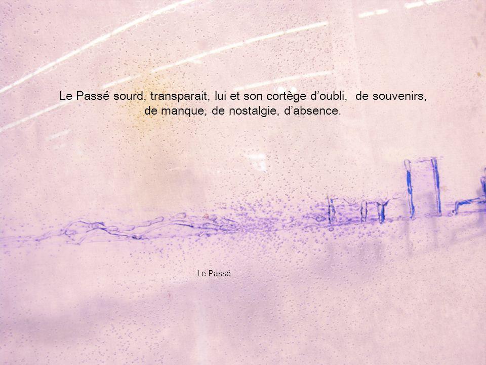 Le Passé sourd, transparait, lui et son cortège d'oubli, de souvenirs, de manque, de nostalgie, d'absence.