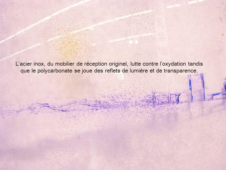 L'acier inox, du mobilier de réception originel, lutte contre l'oxydation tandis que le polycarbonate se joue des reflets de lumière et de transparence.