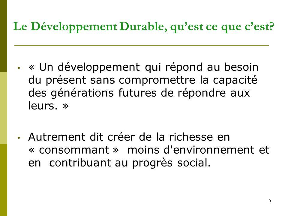 3 Le Développement Durable, qu'est ce que c'est? « Un développement qui répond au besoin du présent sans compromettre la capacité des générations futu