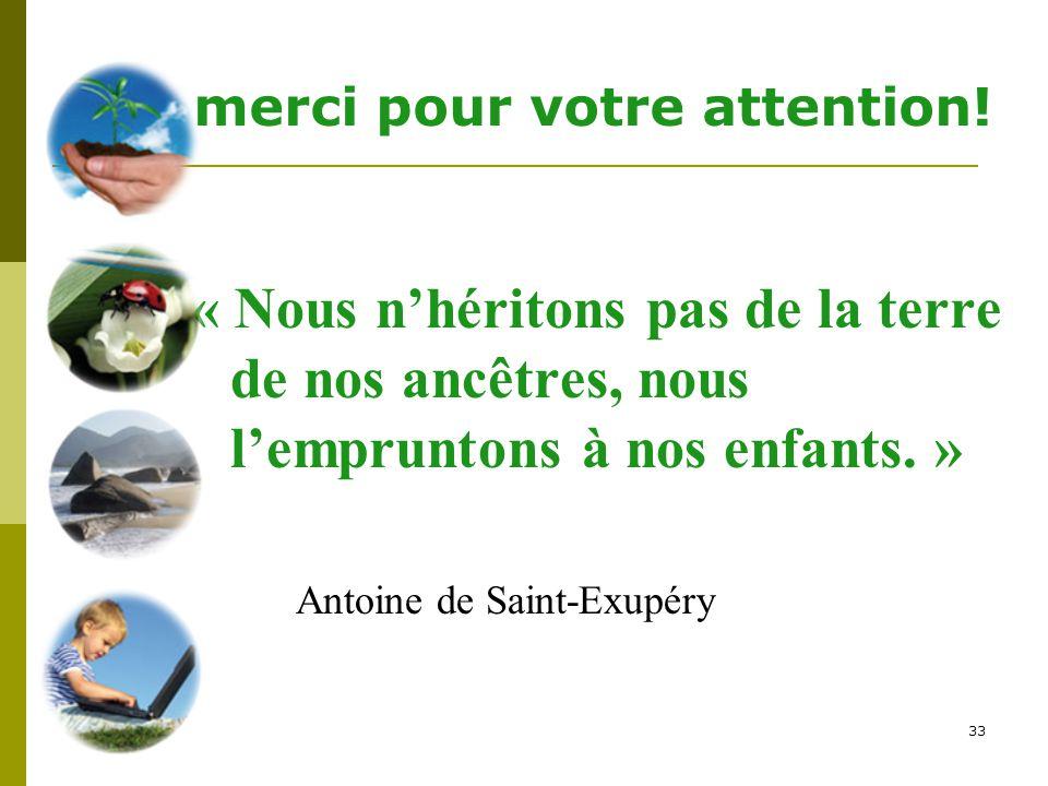 33 « Nous n'héritons pas de la terre de nos ancêtres, nous l'empruntons à nos enfants. » Antoine de Saint-Exupéry merci pour votre attention!