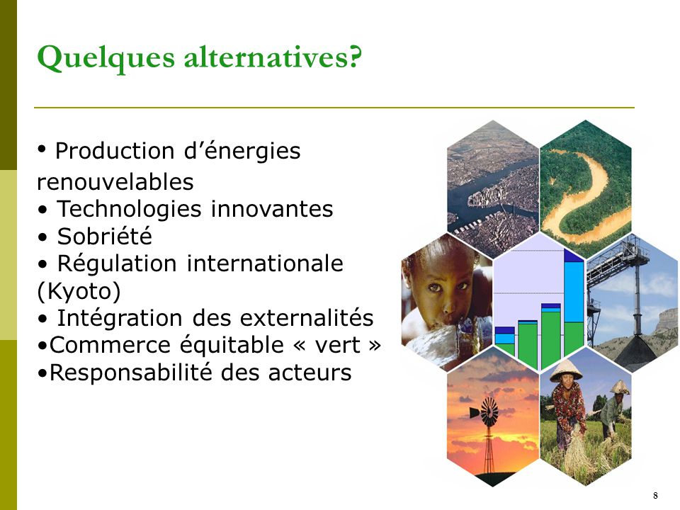 8 Quelques alternatives? Production d'énergies renouvelables Technologies innovantes Sobriété Régulation internationale (Kyoto) Intégration des extern