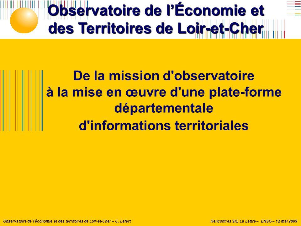 Rencontres SIG La Lettre – ENSG – 12 mai 2009Observatoire de l'économie et des territoires de Loir-et-Cher – C. Lefert Observatoire de l'Économie et d