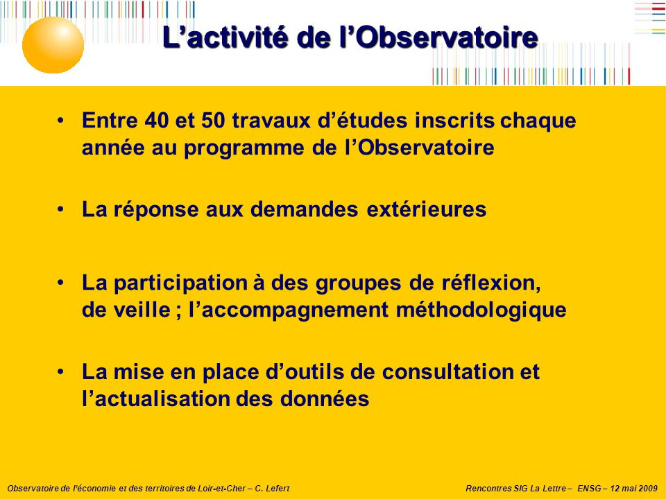 Rencontres SIG La Lettre – ENSG – 12 mai 2009Observatoire de l'économie et des territoires de Loir-et-Cher – C. Lefert L'activité de l'Observatoire En