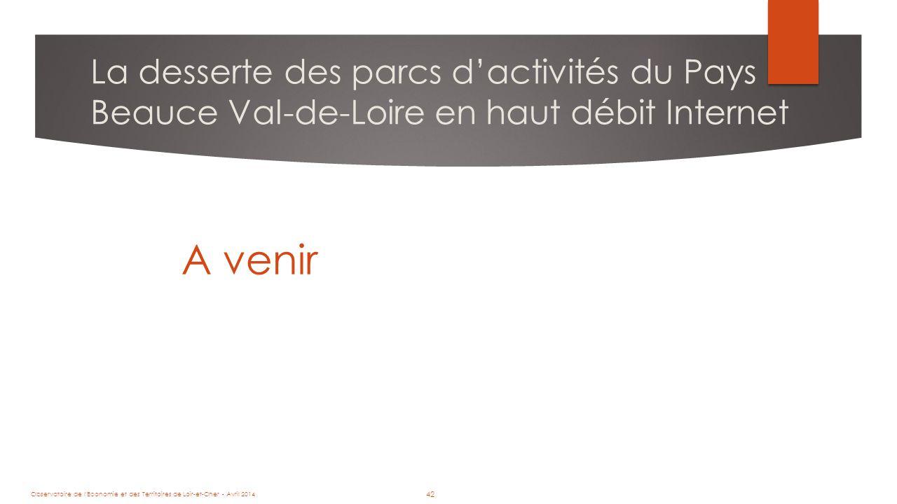 42 La desserte des parcs d'activités du Pays Beauce Val-de-Loire en haut débit Internet A venir Observatoire de l Economie et des Territoires de Loir-et-Cher - Avril 2014 42