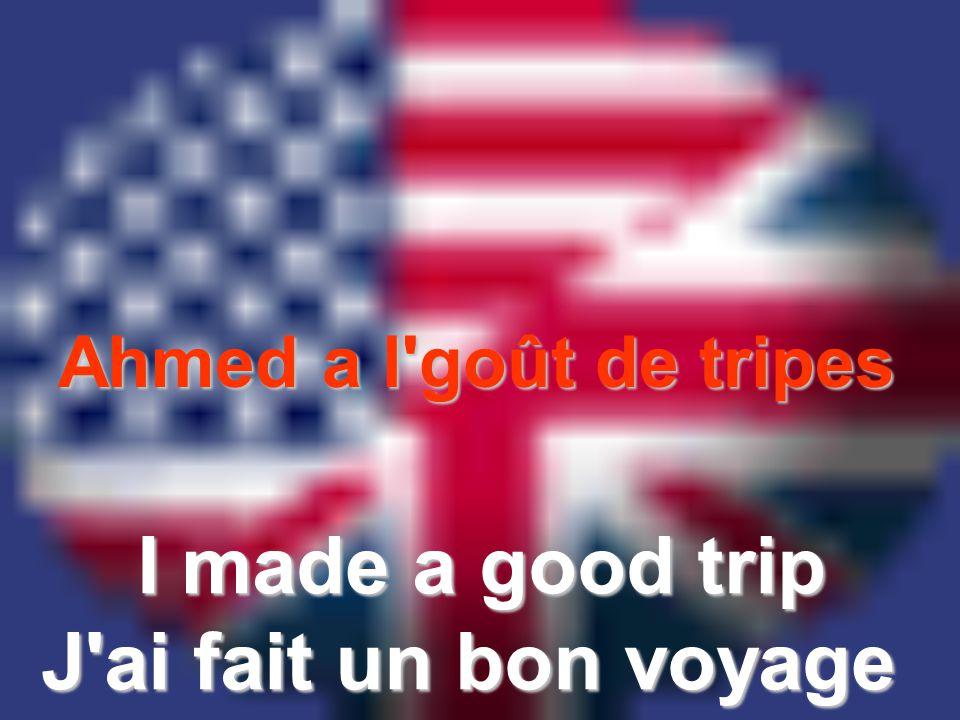 Ahmed a l goût de tripes I made a good trip J ai fait un bon voyage