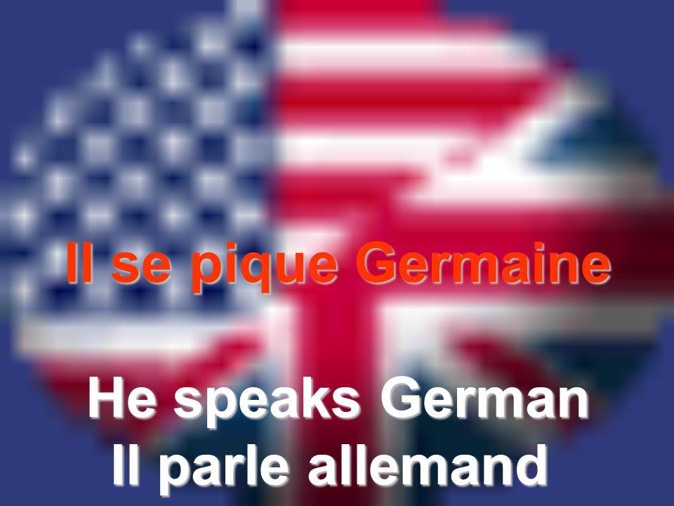 Il se pique Germaine He speaks German Il parle allemand