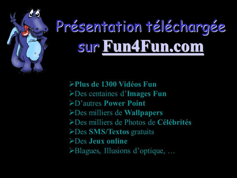Présentation téléchargée sur Fun4Fun.com Fun4Fun.com  Plus de 1300 Vidéos Fun  Des centaines d'Images Fun  D'autres Power Point  Des milliers de Wallpapers  Des milliers de Photos de Célébrités  Des SMS/Textos gratuits  Des Jeux online  Blagues, Illusions d'optique, …