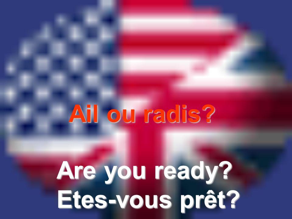 Ail ou radis? Are you ready? Etes-vous prêt?