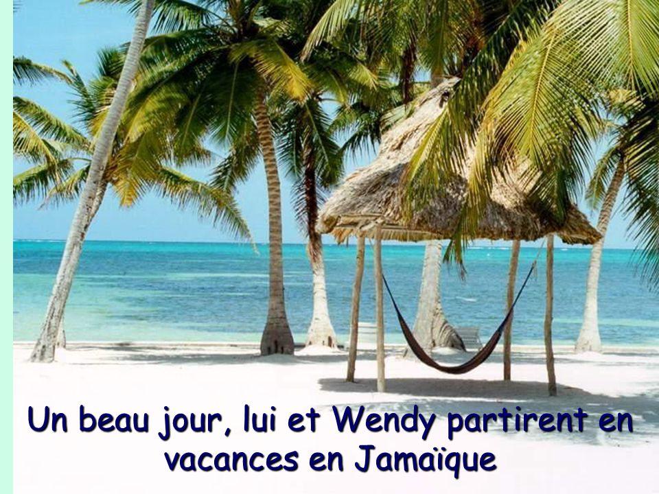 Un beau jour, lui et Wendy partirent en vacances en Jamaïque