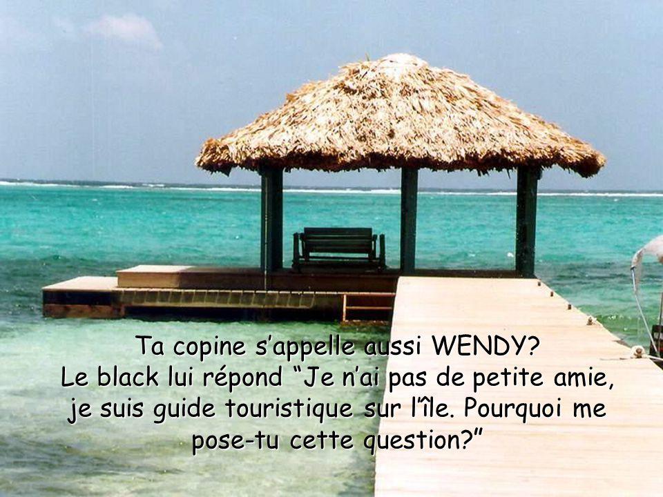 """Ta copine s'appelle aussi WENDY? Le black lui répond """"Je n'ai pas de petite amie, je suis guide touristique sur l'île. Pourquoi me pose-tu cette quest"""