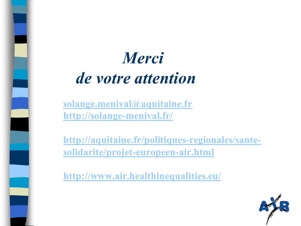 Merci de votre attention solange.menival@aquitaine.fr http://solange-menival.fr/ http://aquitaine.fr/politiques-regionales/sante- solidarite/projet-europeen-air.html http://www.air.healthinequalities.eu/ solange.menival@aquitaine.fr http://solange-menival.fr/ http://aquitaine.fr/politiques-regionales/sante- solidarite/projet-europeen-air.html http://www.air.healthinequalities.eu/