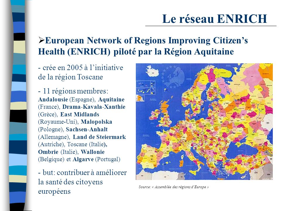 Le réseau ENRICH Source: « Assemblée des régions d'Europe »  European Network of Regions Improving Citizen's Health (ENRICH) piloté par la Région Aquitaine - crée en 2005 à l'initiative de la région Toscane - 11 régions membres: Andalousie (Espagne), Aquitaine (France), Drama-Kavala-Xanthie (Grèce), East Midlands (Royaume-Uni), Malopolska (Pologne), Sachsen-Anhalt (Allemagne), Land de Steiermark (Autriche), Toscane (Italie), Ombrie (Italie), Wallonie (Belgique) et Algarve (Portugal) - but: contribuer à améliorer la santé des citoyens européens