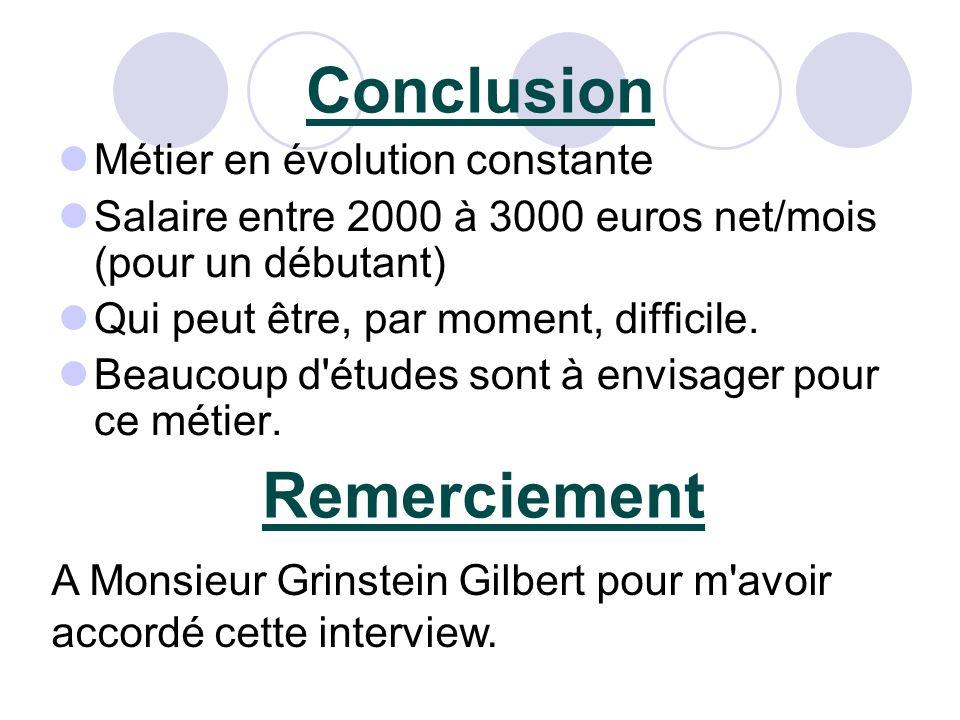 Conclusion Métier en évolution constante Salaire entre 2000 à 3000 euros net/mois (pour un débutant) Qui peut être, par moment, difficile.