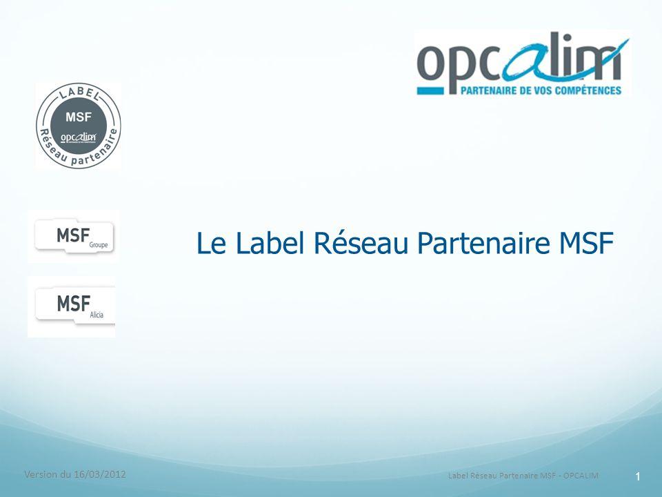 Label Réseau Partenaire MSF - OPCALIM 1 Le Label Réseau Partenaire MSF Version du 16/03/2012