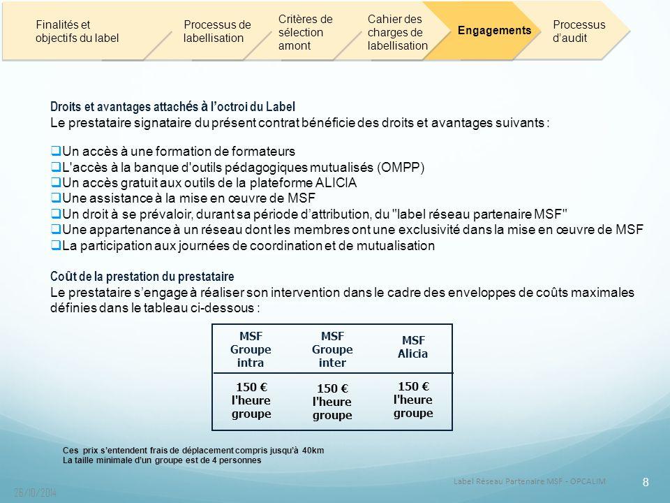 Label Réseau Partenaire MSF - OPCALIM 8 26/10/2014 Droits et avantages attach é s à l ' octroi du Label Le prestataire signataire du présent contrat bénéficie des droits et avantages suivants :  Un accès à une formation de formateurs  L accès à la banque d outils pédagogiques mutualisés (OMPP)  Un accès gratuit aux outils de la plateforme ALICIA  Une assistance à la mise en œuvre de MSF  Un droit à se prévaloir, durant sa période d'attribution, du label réseau partenaire MSF  Une appartenance à un réseau dont les membres ont une exclusivité dans la mise en œuvre de MSF  La participation aux journées de coordination et de mutualisation Co û t de la prestation du prestataire Le prestataire s'engage à réaliser son intervention dans le cadre des enveloppes de coûts maximales définies dans le tableau ci-dessous : Ces prix s'entendent frais de déplacement compris jusqu'à 40km La taille minimale d'un groupe est de 4 personnes Finalités et objectifs du label Processus de labellisation Critères de sélection amont Cahier des charges de labellisation Engagements Processus d'audit MSF Groupe intra MSF Groupe inter MSF Alicia 150 € l heure groupe
