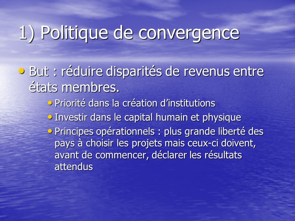 1) Politique de convergence But : réduire disparités de revenus entre états membres.