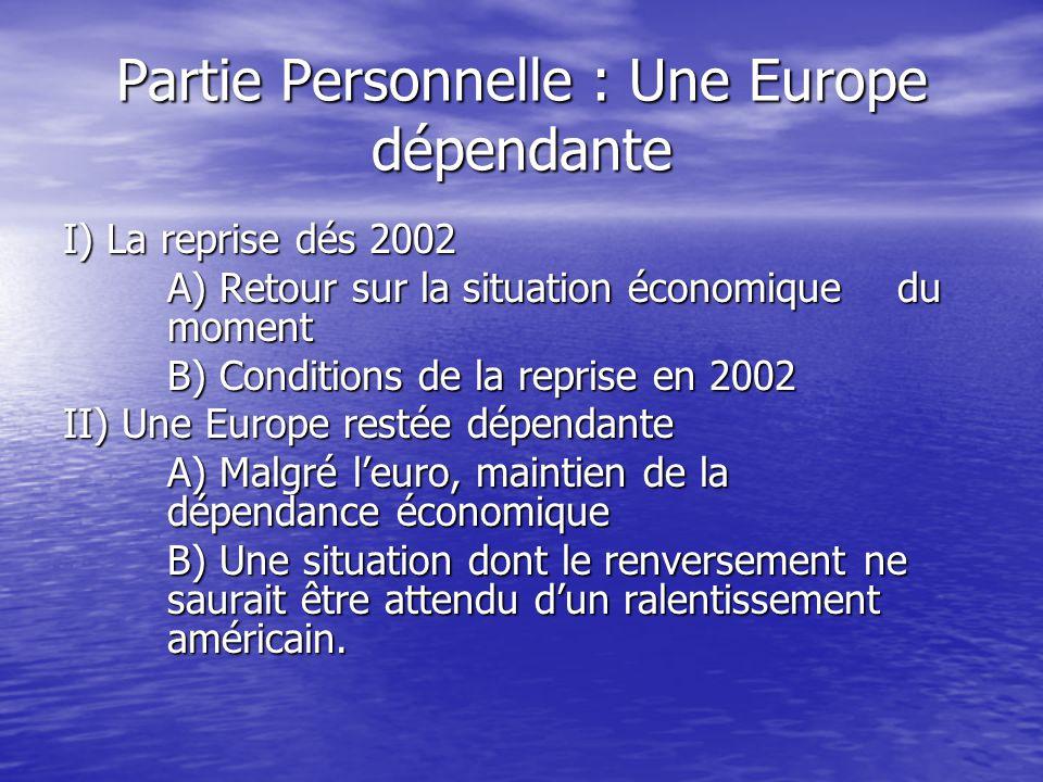 Partie Personnelle : Une Europe dépendante I) La reprise dés 2002 A) Retour sur la situation économique du moment B) Conditions de la reprise en 2002 II) Une Europe restée dépendante A) Malgré l'euro, maintien de la dépendance économique B) Une situation dont le renversement ne saurait être attendu d'un ralentissement américain.