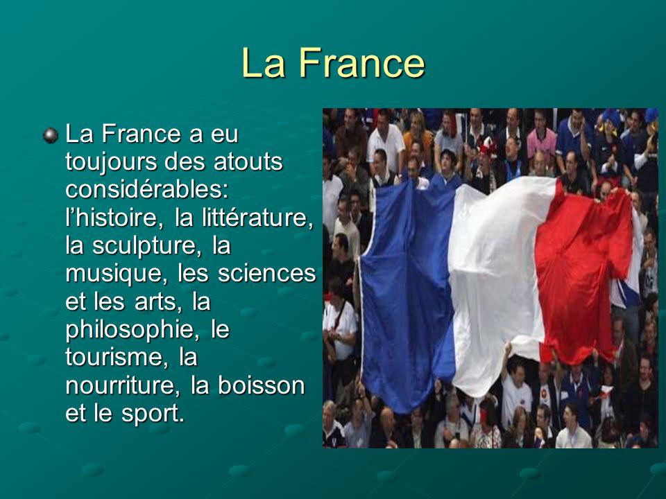 La France La France a eu toujours des atouts considérables: l'histoire, la littérature, la sculpture, la musique, les sciences et les arts, la philoso