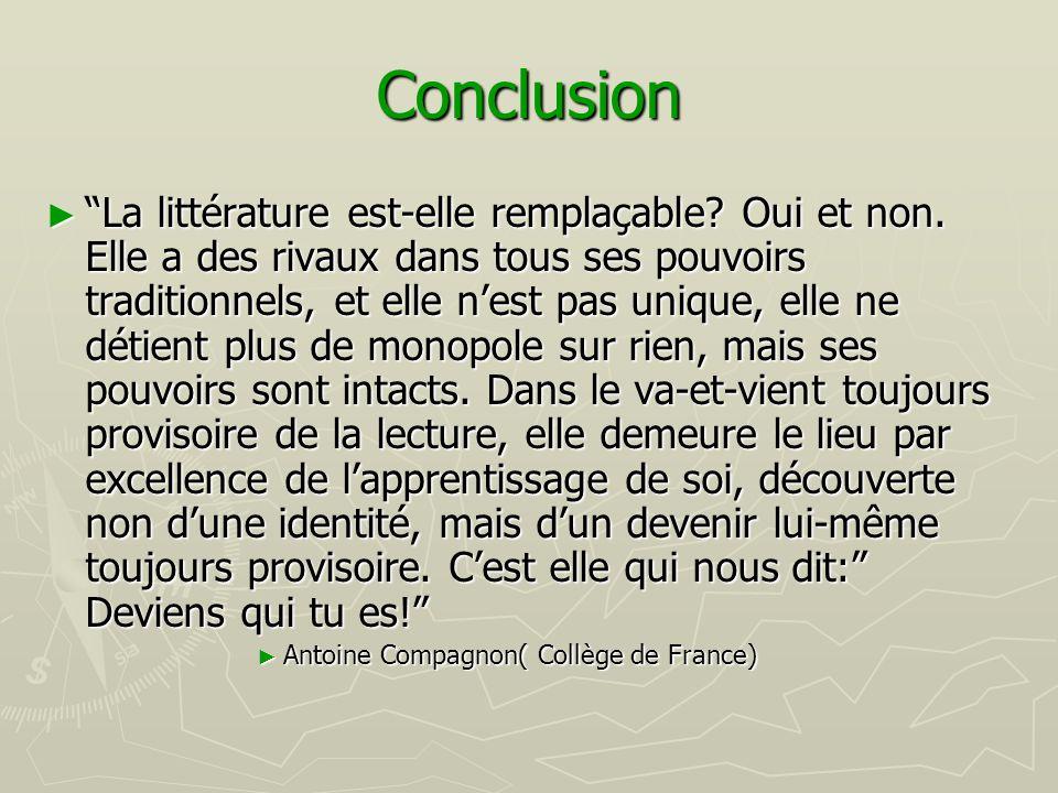 """Conclusion ► """"La littérature est-elle remplaçable? Oui et non. Elle a des rivaux dans tous ses pouvoirs traditionnels, et elle n'est pas unique, elle"""