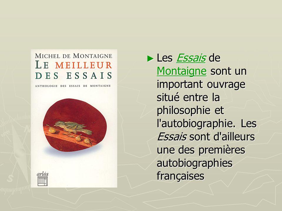 ► Les Essais de Montaigne sont un important ouvrage situé entre la philosophie et l'autobiographie. Les Essais sont d'ailleurs une des premières autob