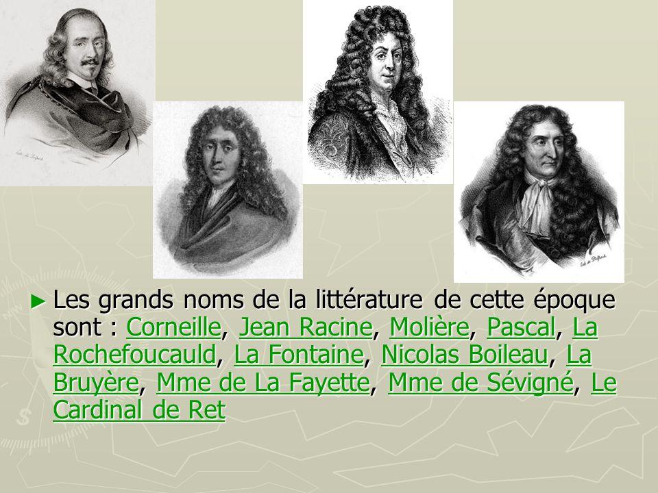 ► Les grands noms de la littérature de cette époque sont : Corneille, Jean Racine, Molière, Pascal, La Rochefoucauld, La Fontaine, Nicolas Boileau, La
