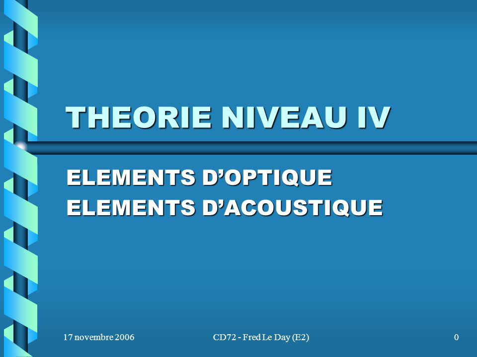 17 novembre 2006CD72 - Fred Le Day (E2)0 THEORIE NIVEAU IV ELEMENTS D'OPTIQUE ELEMENTS D'ACOUSTIQUE