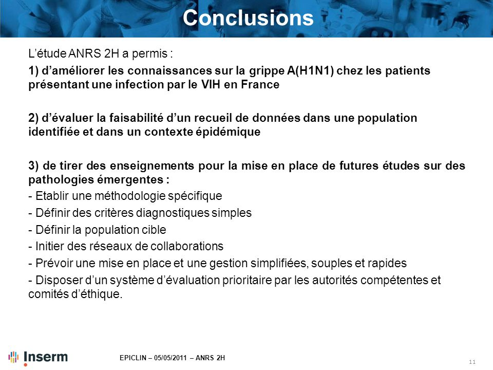 11 EPICLIN – 05/05/2011 – ANRS 2H Conclusions L'étude ANRS 2H a permis : 1) d'améliorer les connaissances sur la grippe A(H1N1) chez les patients prés