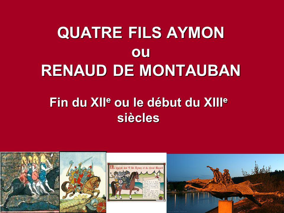QUATRE FILS AYMON ou RENAUD DE MONTAUBAN Fin du XII e ou le début du XIII e siècles