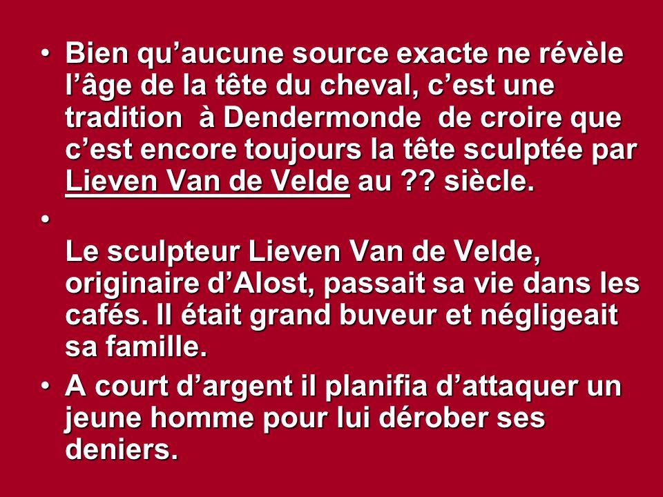 Bien qu'aucune source exacte ne révèle l'âge de la tête du cheval, c'est une tradition à Dendermonde de croire que c'est encore toujours la tête sculp