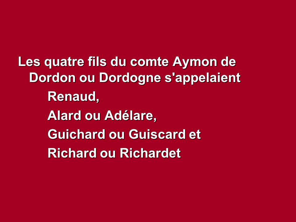 Les quatre fils du comte Aymon de Dordon ou Dordogne s'appelaient Renaud, Alard ou Adélare, Guichard ou Guiscard et Richard ou Richardet