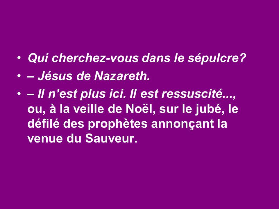 Qui cherchez-vous dans le sépulcre? – Jésus de Nazareth. – Il n'est plus ici. Il est ressuscité..., ou, à la veille de Noël, sur le jubé, le défilé de