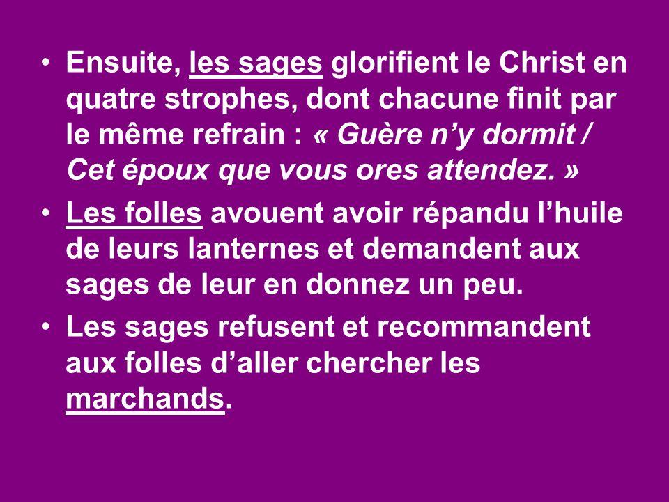 Ensuite, les sages glorifient le Christ en quatre strophes, dont chacune finit par le même refrain : « Guère n'y dormit / Cet époux que vous ores atte