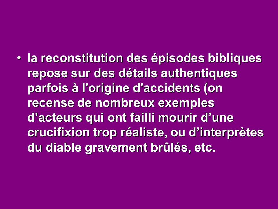 la reconstitution des épisodes bibliques repose sur des détails authentiques parfois à l'origine d'accidents (on recense de nombreux exemples d'acteur