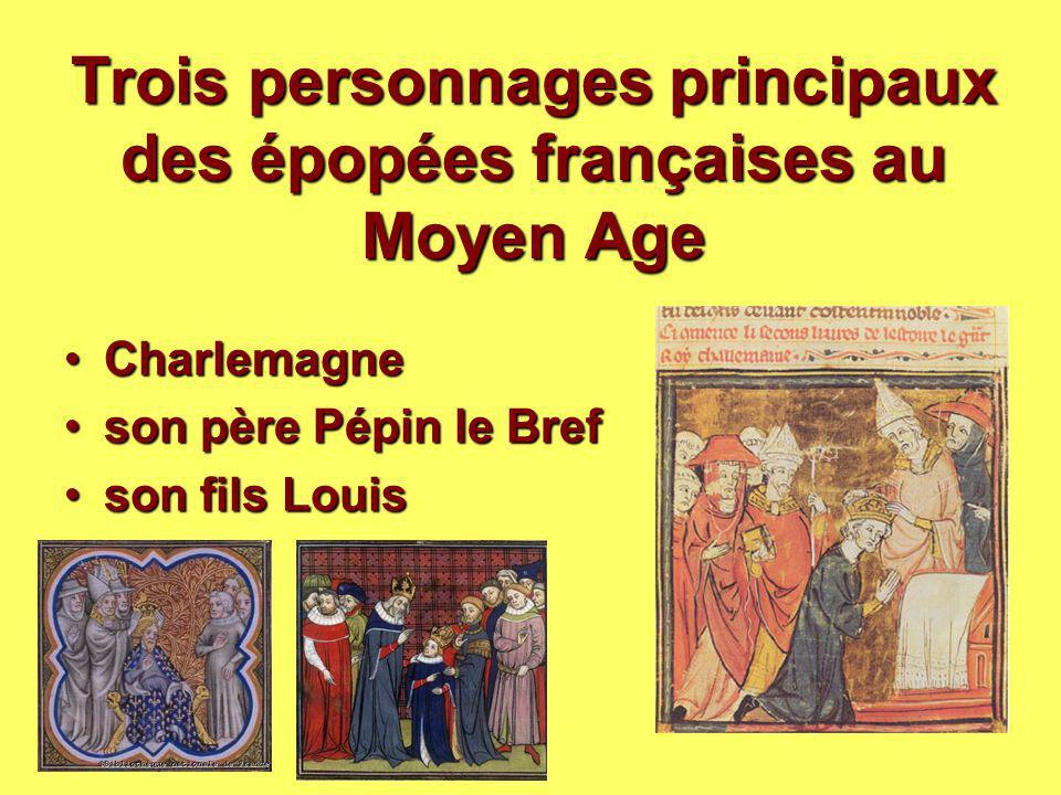 Trois personnages principaux des épopées françaises au Moyen Age CharlemagneCharlemagne son père Pépin le Brefson père Pépin le Bref son fils Louisson
