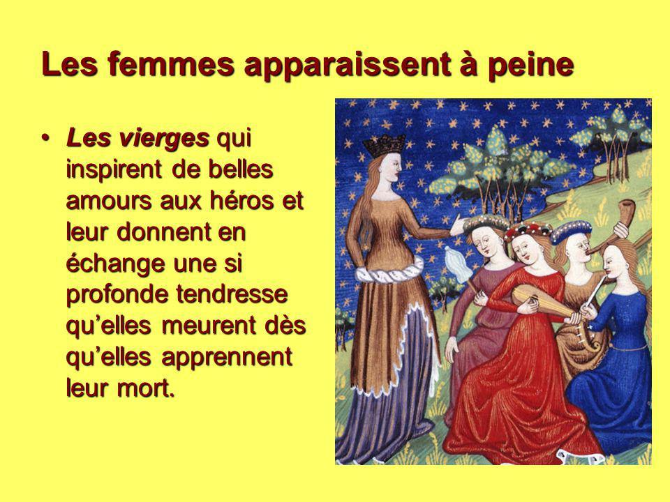 Les femmes apparaissent à peine Les vierges qui inspirent de belles amours aux héros et leur donnent en échange une si profonde tendresse qu'elles meu