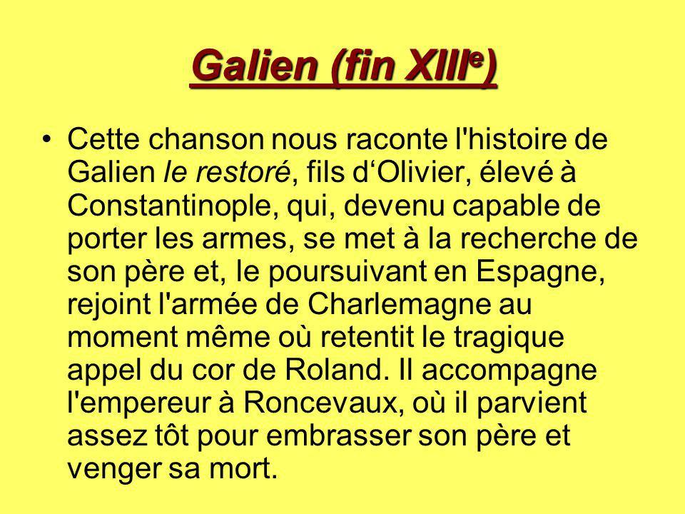 Galien (fin XIII e ) Cette chanson nous raconte l'histoire de Galien le restoré, fils d'Olivier, élevé à Constantinople, qui, devenu capable de porter