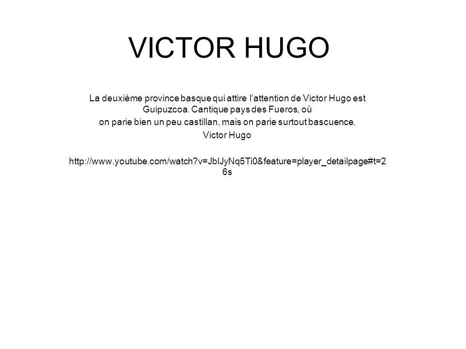 VICTOR HUGO La deuxième province basque qui attire l'attention de Victor Hugo est Guipuzcoa. Cantique pays des Fueros, où on parie bien un peu castill