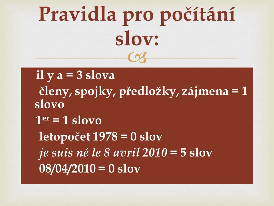   il y a = 3 slova  členy, spojky, předložky, zájmena = 1 slovo  1 er = 1 slovo  letopočet 1978 = 0 slov  je suis né le 8 avril 2010 = 5 slov  08/04/2010 = 0 slov Pravidla pro počítání slov:
