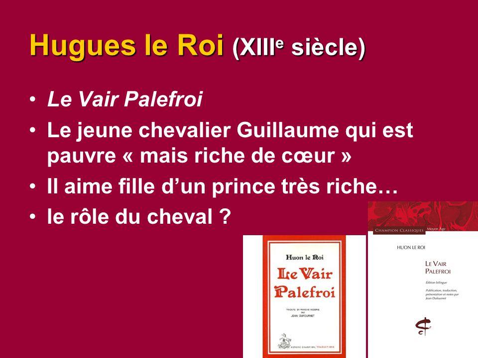 Hugues le Roi (XIII e siècle) Le Vair Palefroi Le jeune chevalier Guillaume qui est pauvre « mais riche de cœur » Il aime fille d'un prince très riche… le rôle du cheval ?