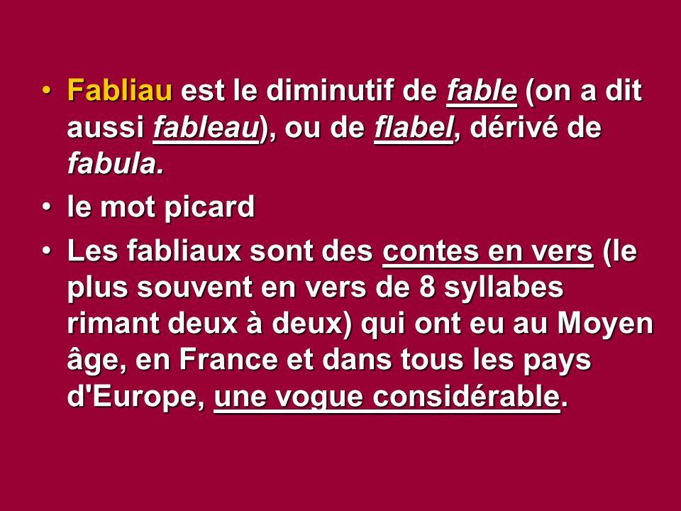 Fabliau est le diminutif de fable (on a dit aussi fableau), ou de flabel, dérivé de fabula.Fabliau est le diminutif de fable (on a dit aussi fableau), ou de flabel, dérivé de fabula.