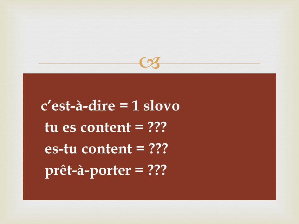   c'est-à-dire = 1 slovo  tu es content =  es-tu content =  prêt-à-porter =
