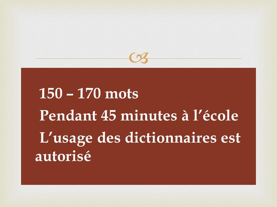   150 – 170 mots  Pendant 45 minutes à l'école  L'usage des dictionnaires est autorisé