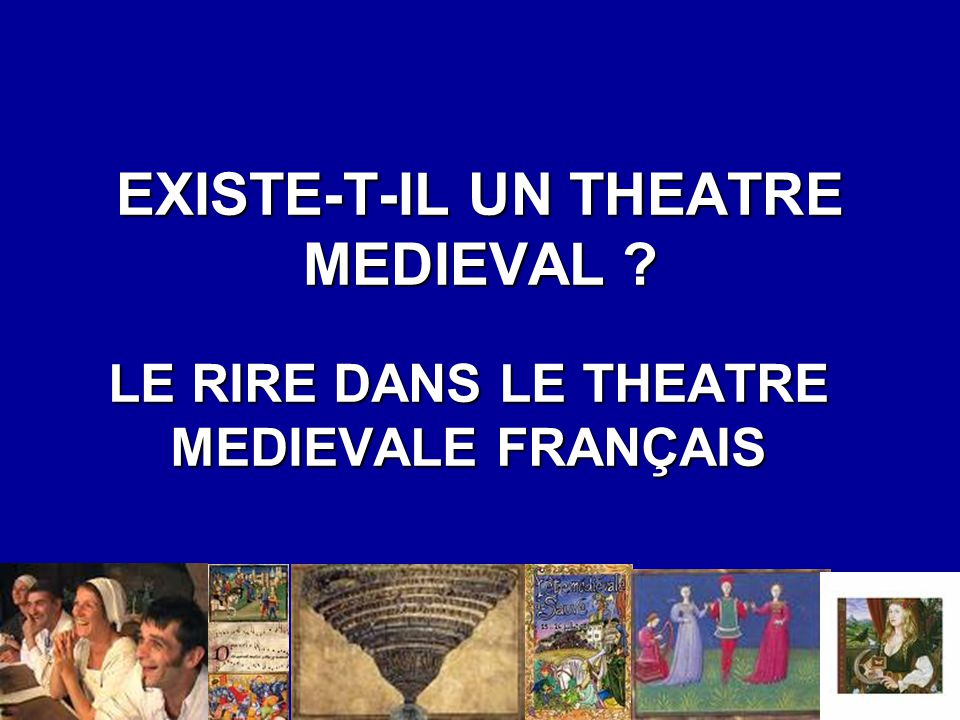 EXISTE-T-IL UN THEATRE MEDIEVAL ? LE RIRE DANS LE THEATRE MEDIEVALE FRANÇAIS