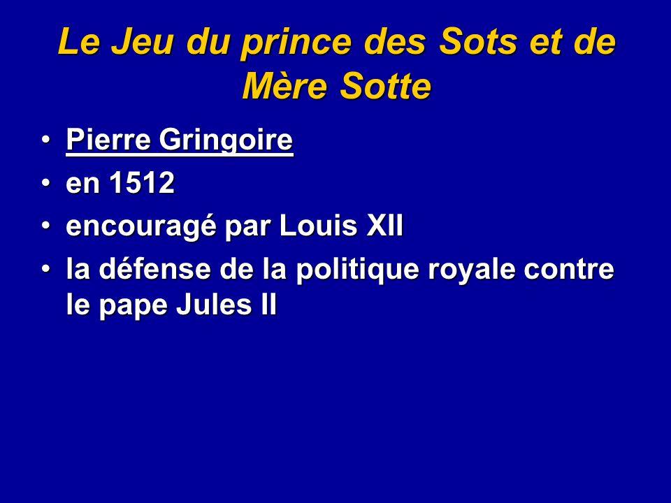 Le Jeu du prince des Sots et de Mère Sotte Pierre GringoirePierre Gringoire en 1512en 1512 encouragé par Louis XIIencouragé par Louis XII la défense d