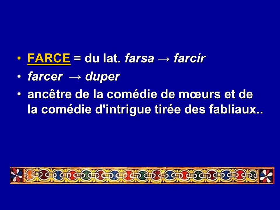 FARCE = du lat. farsa → farcirFARCE = du lat. farsa → farcir farcer → duperfarcer → duper ancêtre de la comédie de mœurs et de la comédie d'intrigue t