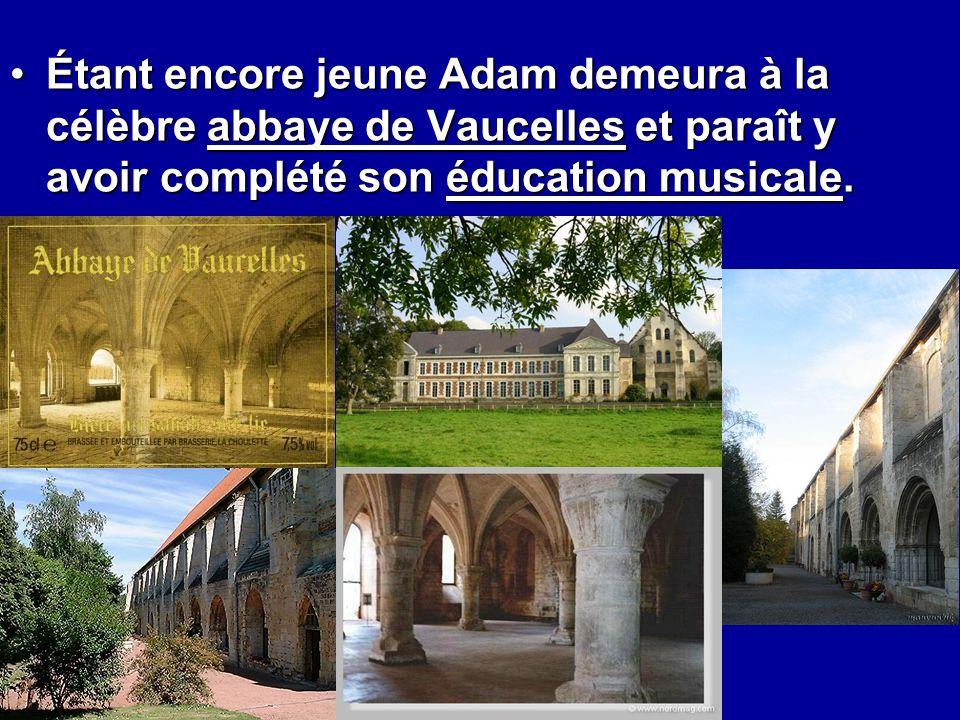 Étant encore jeune Adam demeura à la célèbre abbaye de Vaucelles et paraît y avoir complété son éducation musicale.Étant encore jeune Adam demeura à l