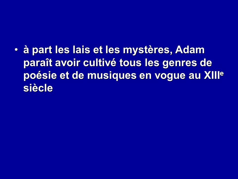 à part les lais et les mystères, Adam paraît avoir cultivé tous les genres de poésie et de musiques en vogue au XIII e siècleà part les lais et les my