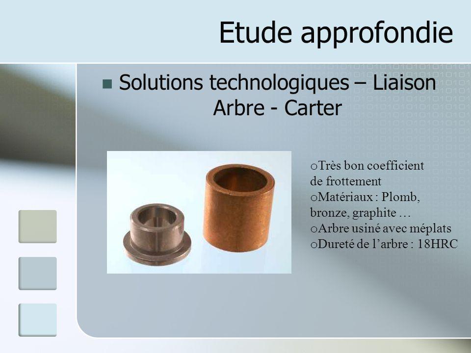Etude approfondie Solutions technologiques – Liaison Arbre - Carter o Très bon coefficient de frottement o Matériaux : Plomb, bronze, graphite … o Arb