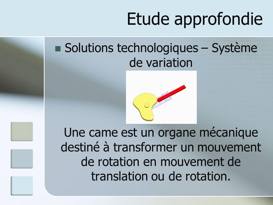 Etude approfondie Solutions technologiques – Système de variation Une came est un organe mécanique destiné à transformer un mouvement de rotation en mouvement de translation ou de rotation.