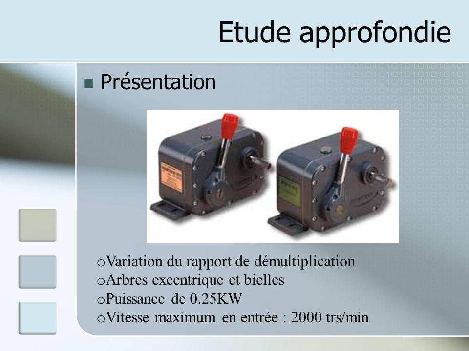 Etude approfondie Présentation o Variation du rapport de démultiplication o Arbres excentrique et bielles o Puissance de 0.25KW o Vitesse maximum en entrée : 2000 trs/min
